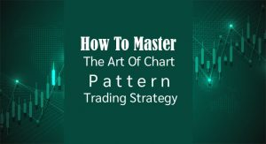 How To Master The Art Of Chart Pattern Trading Strategy